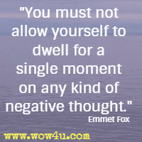 You must not allow yourself to dwell for a single moment on any kind of negative thought. Emmet Fox