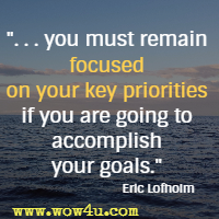 . . . you must remain focused on your key priorities if you are going to accomplish your goals. Eric Lofholm