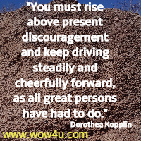 You must rise above present discouragement and keep driving steadily and cheerfully forward, as all great persons have had to do. Dorothea Kopplin