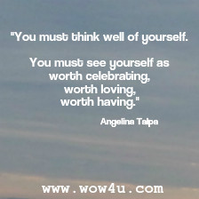 You must think well of yourself. You must see yourself as worth  celebrating, worth loving, worth having.  Angelina Talpa