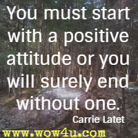 You must start with a positive attitude or you will surely end without one. Carrie Latet