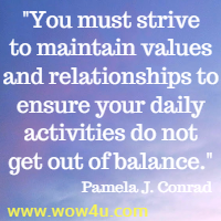 You must strive to maintain values and relationships to ensure  your daily activities do not get out of balance. Pamela J. Conrad