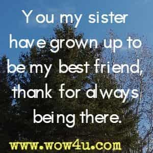 You my sister have grown up to be my best friend, thank for always being there.
