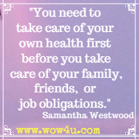 You need to take care of your own health first before you take care of your family, friends, or job obligations. Samantha Westwood