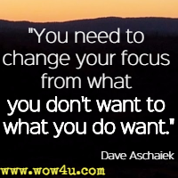 You need to change your focus from what you don't want to what you do want. Dave Aschaiek