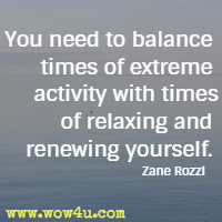 You need to balance times of extreme activity with times of relaxing and renewing yourself. Zane Rozzi