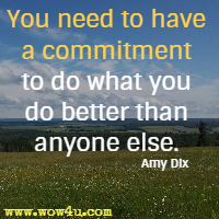 You need to have a commitment to do what you do better than anyone else. Amy Dix