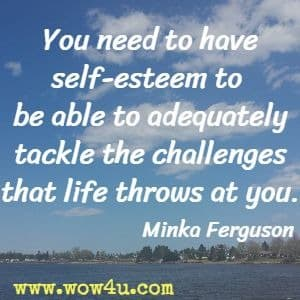 You need to have self-esteem to be able to adequately tackle the challenges that life throws at you. Minka Ferguson