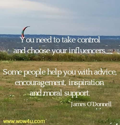 You need to take control and choose your influencers. Some people help you with advice, encouragement, inspiration and moral support.   James O'Donnell