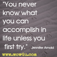 You never know what you can accomplish in life unless you first try. Jennifer Arnold