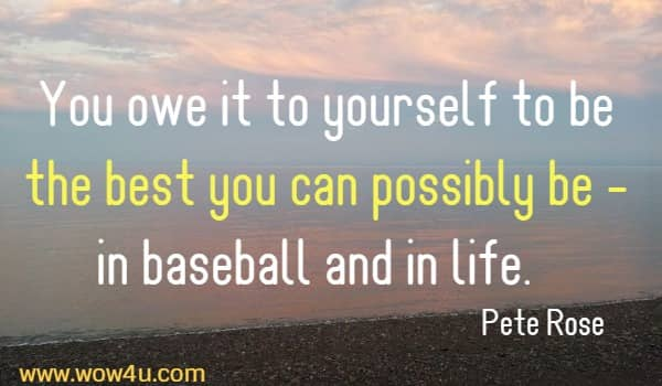 You owe it to yourself to be the best you can possibly be  - in baseball and in life.   Pete Rose