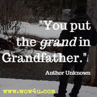 You put the grand in Grandfathers. Author Unknown