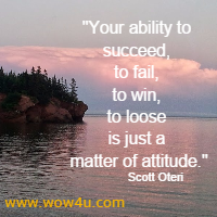 Your ability to succeed, to fail, to win, to loose is just a matter of attitude. Scott Oteri