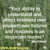 Your ability to understand and direct kindness over yourself over failures and mistakes is an important matter. Mia Conrad