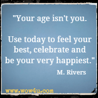 Your age isn't you. Use today to feel your best, celebrate and be your very happiest. M. Rivers