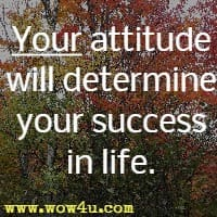 Your attitude will determine your success in life.