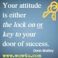 Your attitude is either the lock on or key to your door of success. Denis Waitley