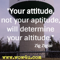 Your attitude, not your aptitude, will determine your altitude. Zig Ziglar
