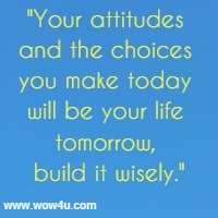 Your attitudes and the choices you make today will be your life tomorrow, build it wisely.