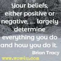 Your beliefs,  either positive or negative, .... largely  determine everything you do and how you do it.  Brian Tracy