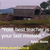 Your best teacher is your last mistake. Ralph Nader