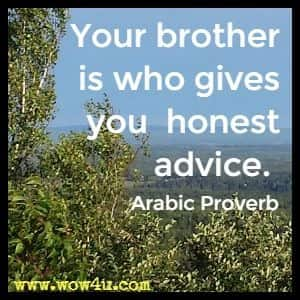 Your brother is who gives you  honest advice. Arabic Proverb