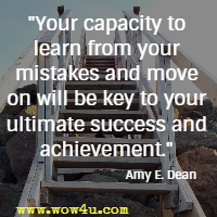 Your capacity to learn from your mistakes and move on will be key to your ultimate success and achievement. Amy E. Dean