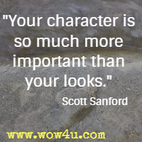 Your character is so much more important than your looks. Scott Sanford