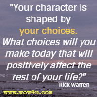 Your character is shaped by your choices. What choices will you make today that will positively affect the rest of your life? Rick Warren