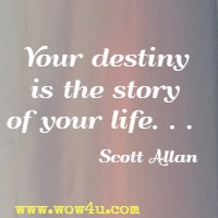 Your destiny is the story of your life. . .  Scott Allan