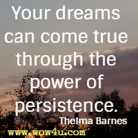 Your dreams can come true through the power of persistence. Thelma Barnes