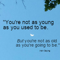 You're not as young as you used to be. But you're not as old as you're going to be. Irish Saying