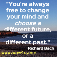 You're always free to change your mind and choose a different future, or a different past. Richard Bach
