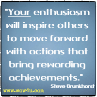 Your enthusiasm will inspire others to move forward with actions that bring rewarding achievements. Steve Brunkhorst