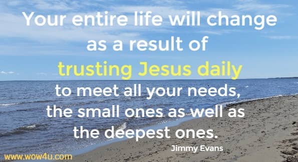 Your entire life will change as a result of trusting Jesus daily to meet all your needs, the small ones as well as the deepest ones.   Jimmy Evans