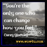 You're the only one who can change how you feel. Corey Gladwell