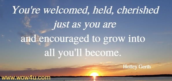 You're welcomed, held, cherished just as you are and encouraged to grow into all you'll become. Holley Gerth