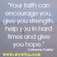 Your faith can encourage you, give you strength, help you in hard times and give you hope. Catherine Pulsifer