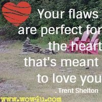 Your flaws are perfect for the heart that's meant to love you. Trent Shelton