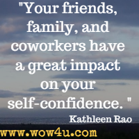 Your friends, family, and coworkers have a great impact on your  self-confidence. Kathleen Rao