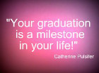 Your graduation is a milestone in your life.