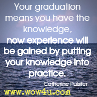 Your graduation means you have the knowledge, now experience will be gained by putting your knowledge into practice. Catherine Pulsifer