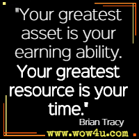 Your greatest asset is your earning ability. Your greatest resource is your time. Brian Tracy