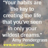 Your habits are the key to creating the life that you've seen in only your wildest dreams. Amy Pendergrass