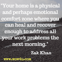 Your home is a physical and perhaps emotional comfort zone where you can heal and recover enough to address all your work problems the next morning. Zak Khan