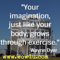 Your imagination, just like your body, grows through exercise. Wayne Dyer