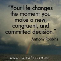 Your life changes the moment you make a new, congruent, and committed decision. Anthony Robbins