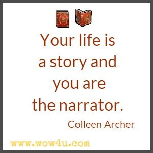Your life is a story and you are the narrator.  Colleen Archer