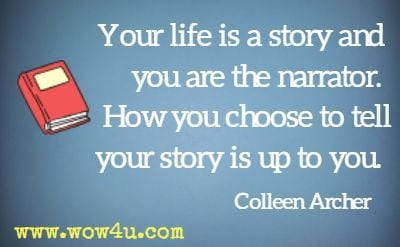 Your life is a story and you are the narrator. How you choose to tell your story is up to you. Colleen Archer