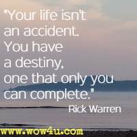 Your life isn't an accident. You have a destiny, one that only you can complete. Rick Warren